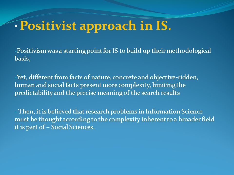 Positivist approach in IS. - Positivism was a starting point for IS to build up their methodological basis; - Yet, different from facts of nature, con