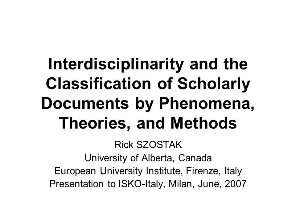 Interdisciplinarity and the Classification of Scholarly Documents by Phenomena, Theories, and Methods Rick SZOSTAK University of Alberta, Canada European University Institute, Firenze, Italy Presentation to ISKO-Italy, Milan, June, 2007