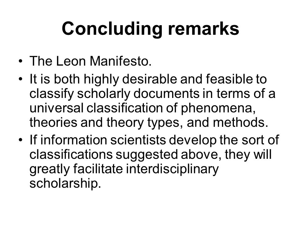Concluding remarks The Leon Manifesto. It is both highly desirable and feasible to classify scholarly documents in terms of a universal classification