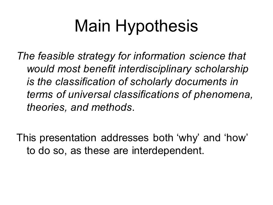 Main Hypothesis The feasible strategy for information science that would most benefit interdisciplinary scholarship is the classification of scholarly