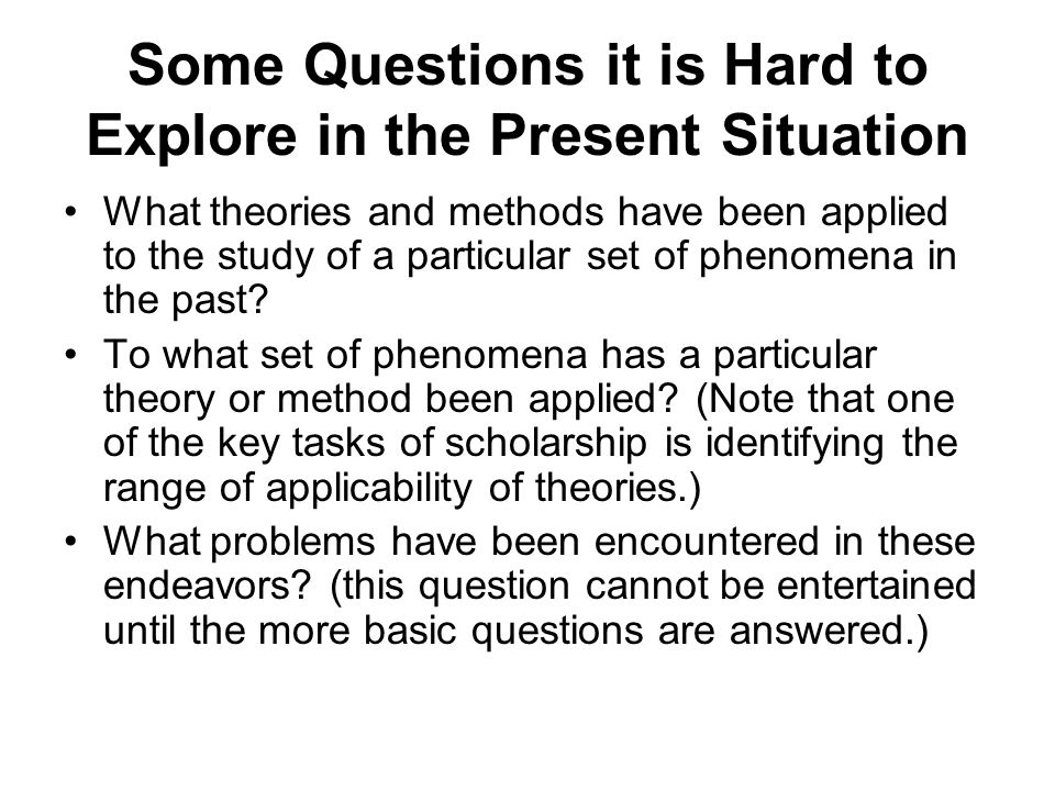 Some Questions it is Hard to Explore in the Present Situation What theories and methods have been applied to the study of a particular set of phenomena in the past.