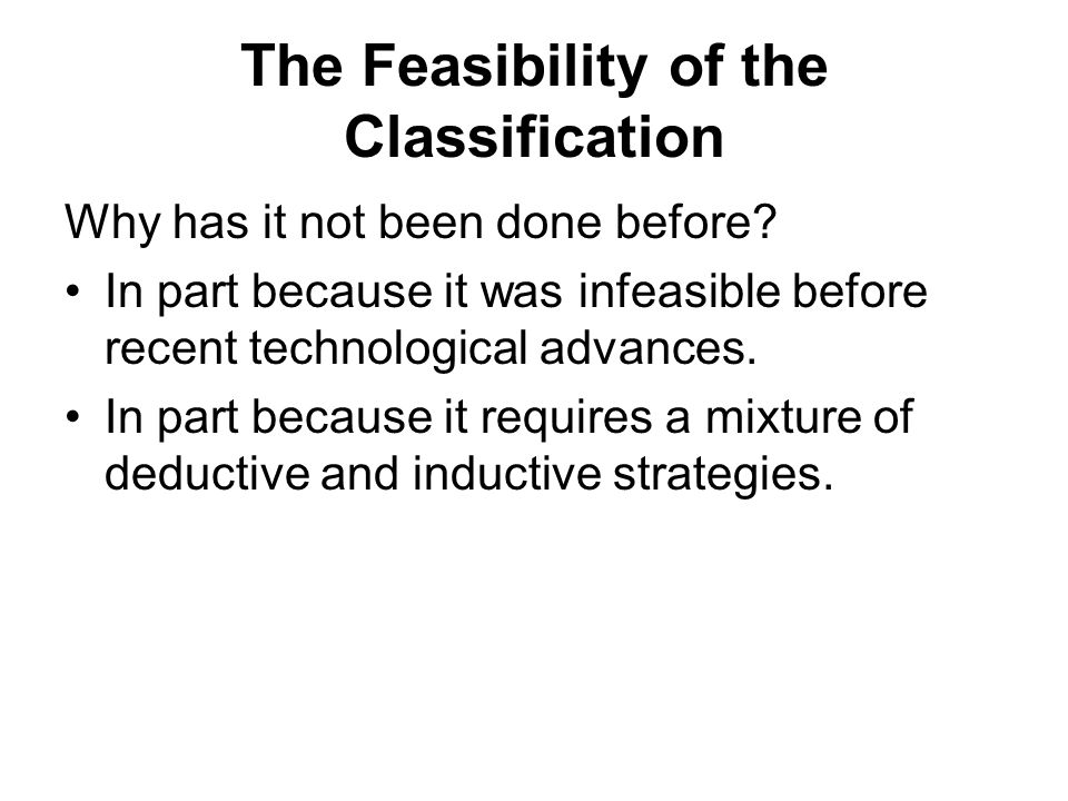 The Feasibility of the Classification Why has it not been done before? In part because it was infeasible before recent technological advances. In part