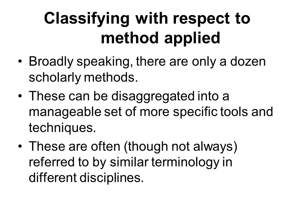 Classifying with respect to method applied Broadly speaking, there are only a dozen scholarly methods.