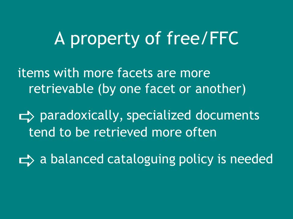 A property of free/FFC items with more facets are more retrievable (by one facet or another) paradoxically, specialized documents tend to be retrieved more often a balanced cataloguing policy is needed
