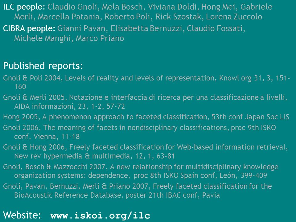 ILC people: Claudio Gnoli, Mela Bosch, Viviana Doldi, Hong Mei, Gabriele Merli, Marcella Patania, Roberto Poli, Rick Szostak, Lorena Zuccolo CIBRA people: Gianni Pavan, Elisabetta Bernuzzi, Claudio Fossati, Michele Manghi, Marco Priano Published reports: Gnoli & Poli 2004, Levels of reality and levels of representation, Knowl org 31, 3, Gnoli & Merli 2005, Notazione e interfaccia di ricerca per una classificazione a livelli, AIDA informazioni, 23, 1-2, Hong 2005, A phenomenon approach to faceted classification, 53th conf Japan Soc LIS Gnoli 2006, The meaning of facets in nondisciplinary classifications, proc 9th ISKO conf, Vienna, Gnoli & Hong 2006, Freely faceted classification for Web-based information retrieval, New rev hypermedia & multimedia, 12, 1, Gnoli, Bosch & Mazzocchi 2007, A new relationship for multidisciplinary knowledge organization systems: dependence, proc 8th ISKO Spain conf, León, Gnoli, Pavan, Bernuzzi, Merli & Priano 2007, Freely faceted classification for the BioAcoustic Reference Database, poster 21th IBAC conf, Pavia Website:
