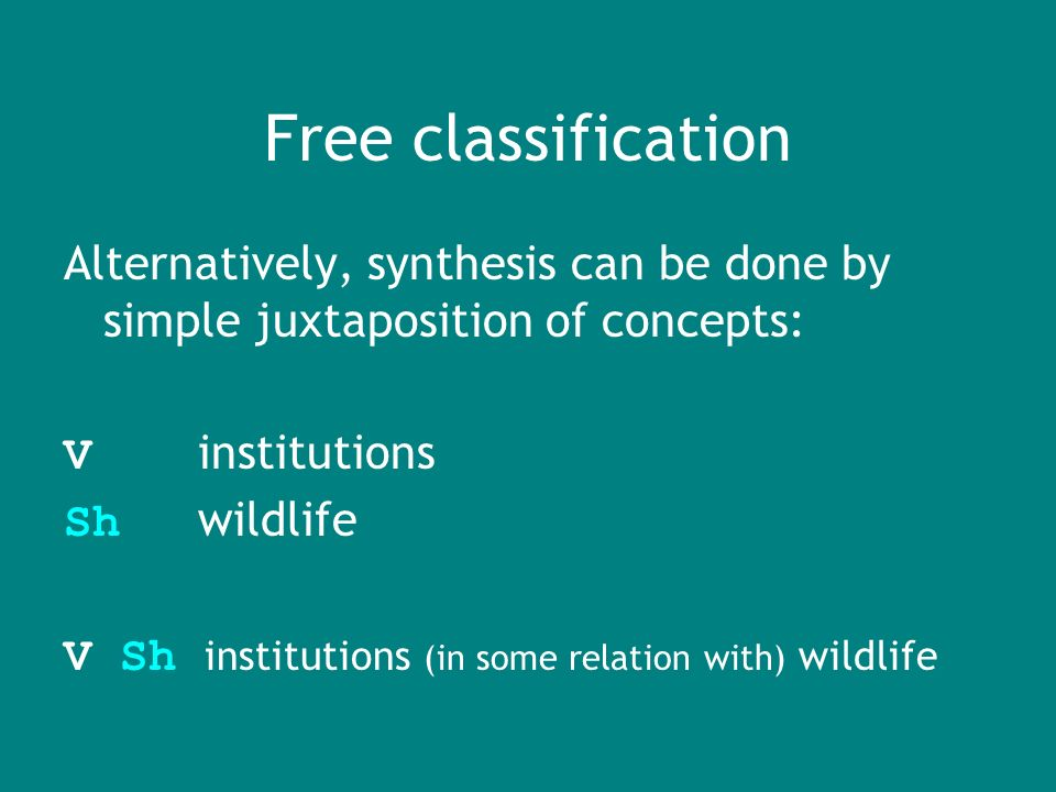 Free classification Alternatively, synthesis can be done by simple juxtaposition of concepts: V institutions Sh wildlife V Sh institutions (in some relation with) wildlife