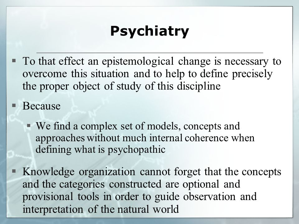 Psychiatry To that effect an epistemological change is necessary to overcome this situation and to help to define precisely the proper object of study of this discipline Because We find a complex set of models, concepts and approaches without much internal coherence when defining what is psychopathic Knowledge organization cannot forget that the concepts and the categories constructed are optional and provisional tools in order to guide observation and interpretation of the natural world