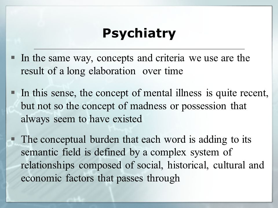 Psychiatry In the same way, concepts and criteria we use are the result of a long elaboration over time In this sense, the concept of mental illness is quite recent, but not so the concept of madness or possession that always seem to have existed The conceptual burden that each word is adding to its semantic field is defined by a complex system of relationships composed of social, historical, cultural and economic factors that passes through