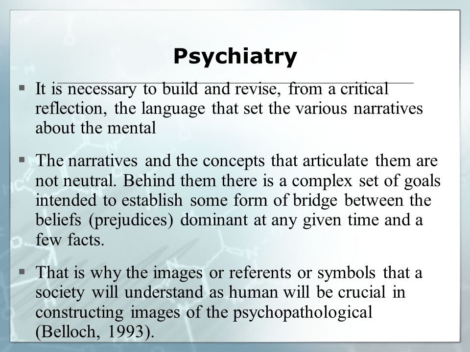 Psychiatry It is necessary to build and revise, from a critical reflection, the language that set the various narratives about the mental The narratives and the concepts that articulate them are not neutral.
