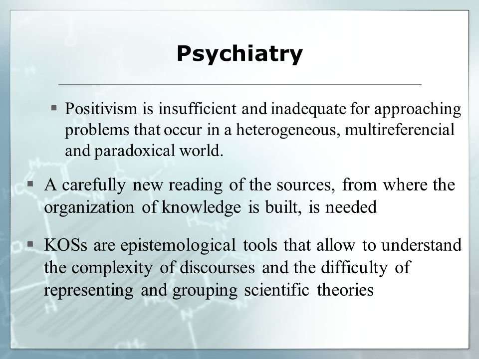 Psychiatry Positivism is insufficient and inadequate for approaching problems that occur in a heterogeneous, multireferencial and paradoxical world.
