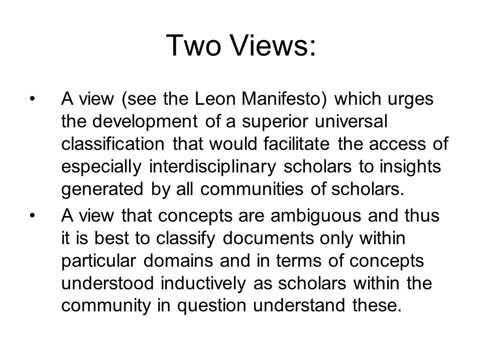 Two Views: A view (see the Leon Manifesto) which urges the development of a superior universal classification that would facilitate the access of especially interdisciplinary scholars to insights generated by all communities of scholars.