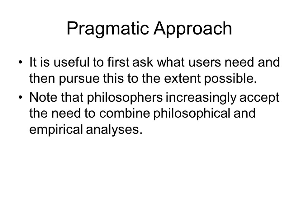 Pragmatic Approach It is useful to first ask what users need and then pursue this to the extent possible.