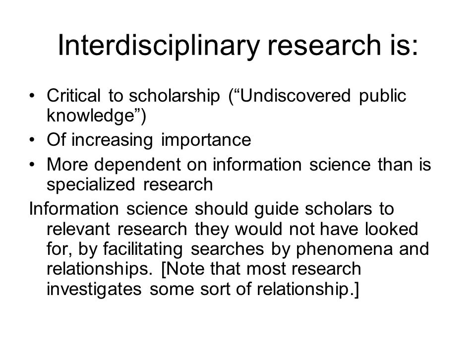 Interdisciplinary research is: Critical to scholarship (Undiscovered public knowledge) Of increasing importance More dependent on information science than is specialized research Information science should guide scholars to relevant research they would not have looked for, by facilitating searches by phenomena and relationships.