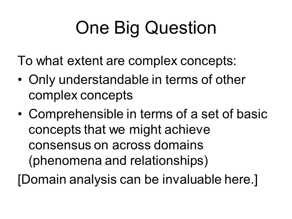 One Big Question To what extent are complex concepts: Only understandable in terms of other complex concepts Comprehensible in terms of a set of basic concepts that we might achieve consensus on across domains (phenomena and relationships) [Domain analysis can be invaluable here.]
