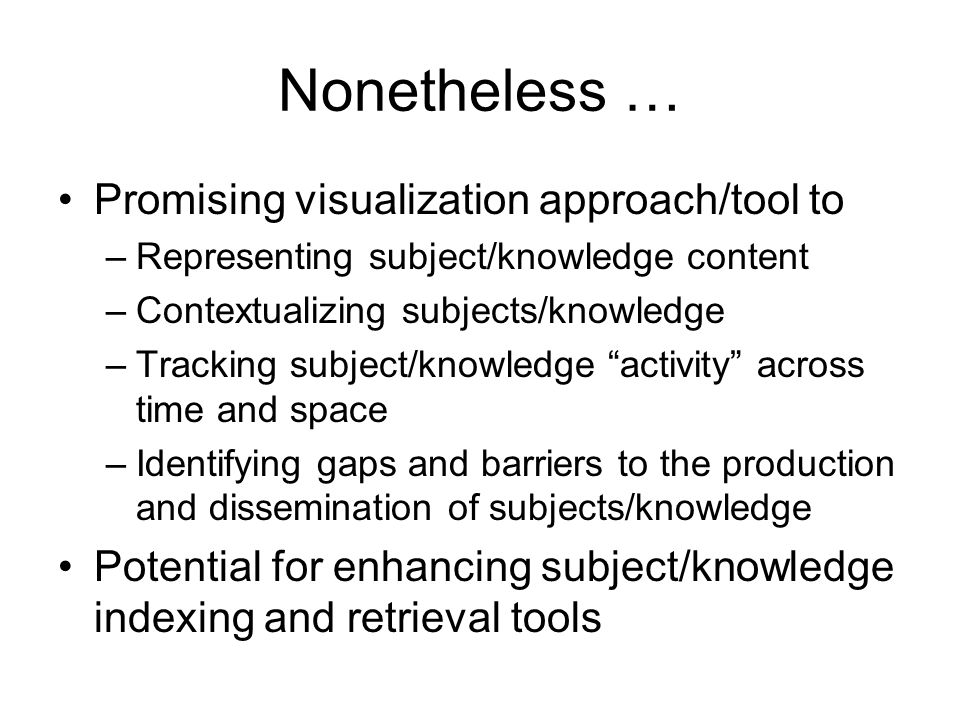 Nonetheless … Promising visualization approach/tool to –Representing subject/knowledge content –Contextualizing subjects/knowledge –Tracking subject/knowledge activity across time and space –Identifying gaps and barriers to the production and dissemination of subjects/knowledge Potential for enhancing subject/knowledge indexing and retrieval tools