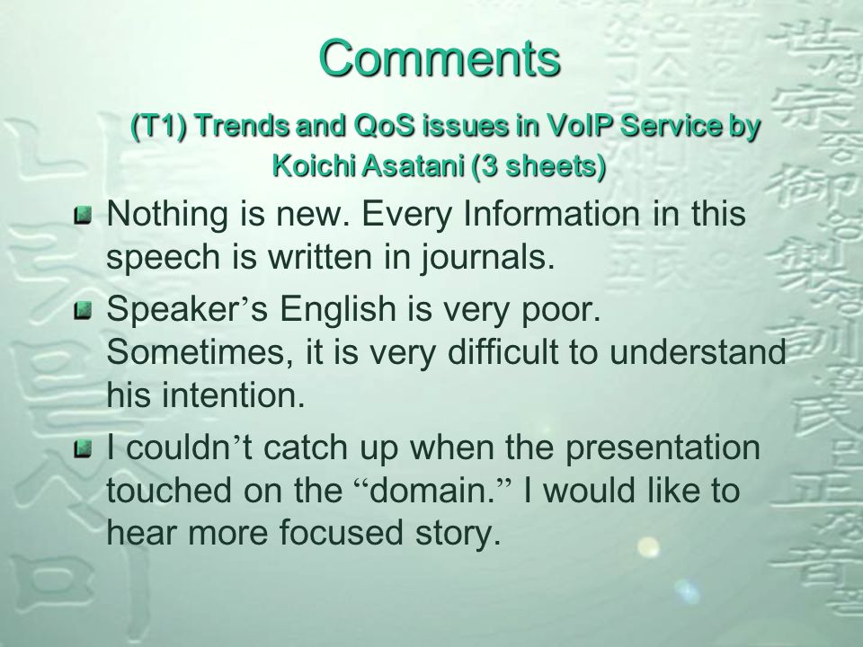 Comments (T1) Trends and QoS issues in VoIP Service by Koichi Asatani (3 sheets) Nothing is new.