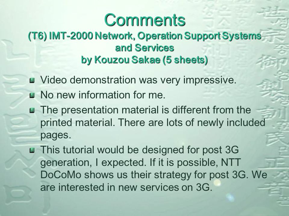 Comments (T6) IMT-2000 Network, Operation Support Systems and Services by Kouzou Sakae (5 sheets) Video demonstration was very impressive.