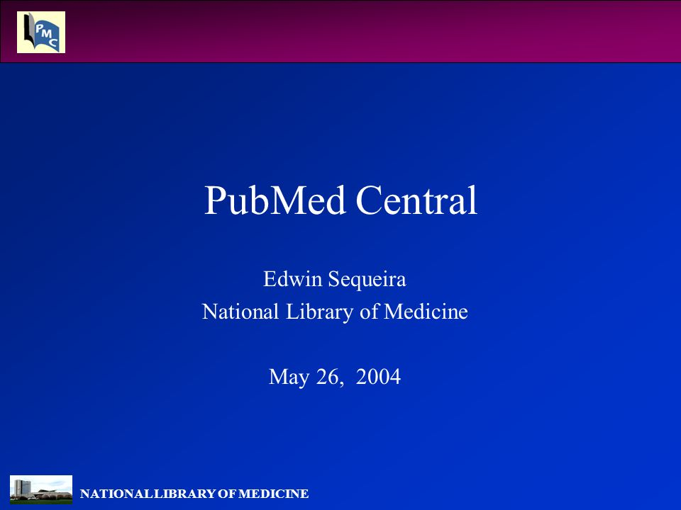 NATIONAL LIBRARY OF MEDICINE PubMed Central Edwin Sequeira National Library of Medicine May 26, 2004