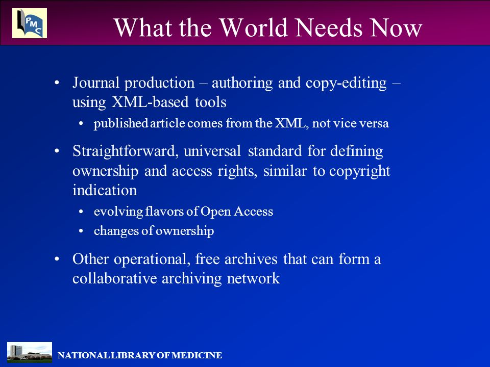 NATIONAL LIBRARY OF MEDICINE What the World Needs Now Journal production – authoring and copy-editing – using XML-based tools published article comes from the XML, not vice versa Straightforward, universal standard for defining ownership and access rights, similar to copyright indication evolving flavors of Open Access changes of ownership Other operational, free archives that can form a collaborative archiving network