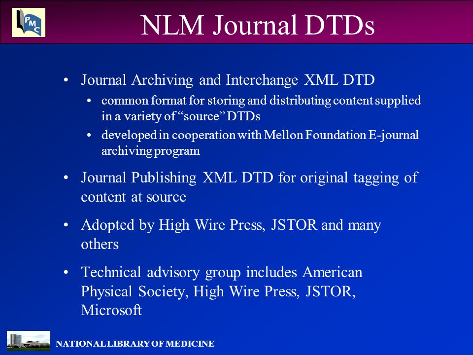 NATIONAL LIBRARY OF MEDICINE NLM Journal DTDs Journal Archiving and Interchange XML DTD common format for storing and distributing content supplied in a variety of source DTDs developed in cooperation with Mellon Foundation E-journal archiving program Journal Publishing XML DTD for original tagging of content at source Adopted by High Wire Press, JSTOR and many others Technical advisory group includes American Physical Society, High Wire Press, JSTOR, Microsoft