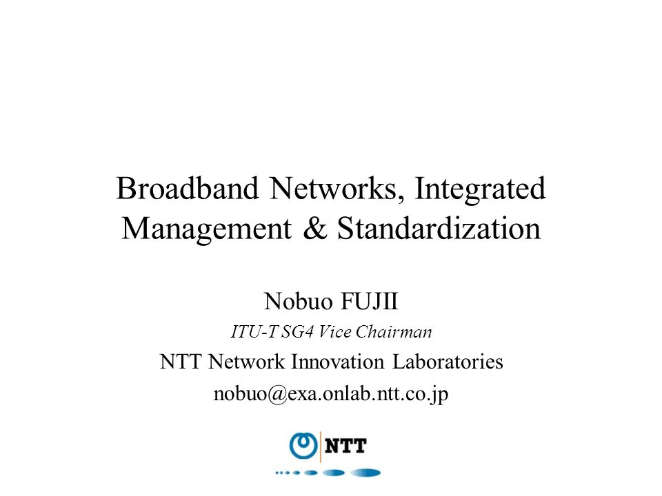 Broadband Networks, Integrated Management & Standardization Nobuo FUJII ITU-T SG4 Vice Chairman NTT Network Innovation Laboratories nobuo@exa.onlab.nt