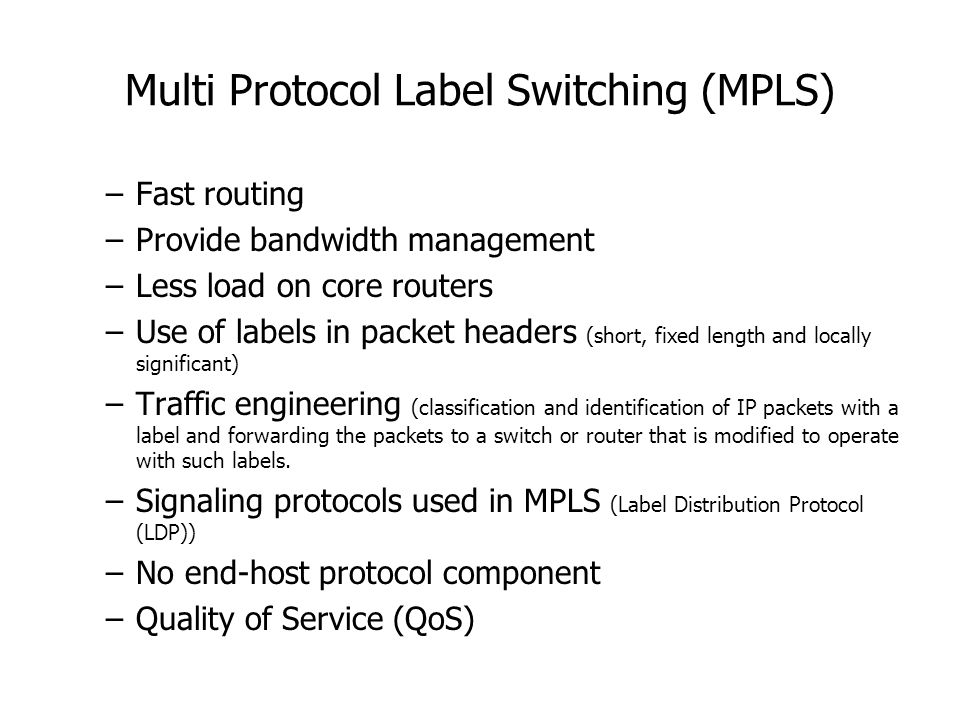 Multi Protocol Label Switching (MPLS) –Fast routing –Provide bandwidth management –Less load on core routers –Use of labels in packet headers (short, fixed length and locally significant) –Traffic engineering (classification and identification of IP packets with a label and forwarding the packets to a switch or router that is modified to operate with such labels.