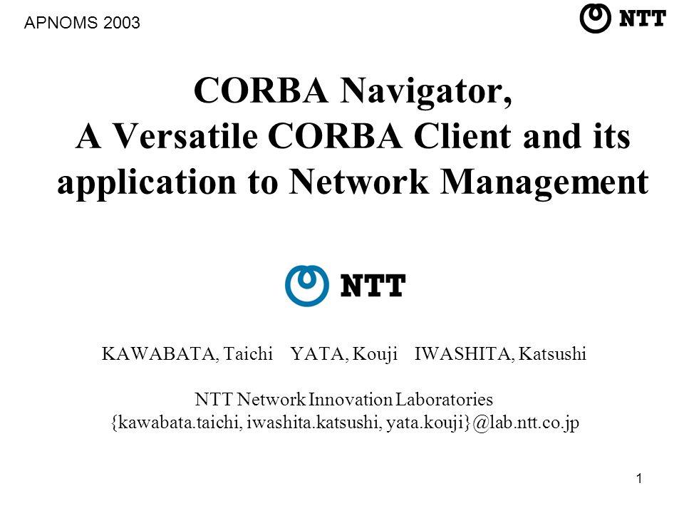 1 CORBA Navigator, A Versatile CORBA Client and its application to Network Management KAWABATA, Taichi YATA, Kouji IWASHITA, Katsushi NTT Network Innovation Laboratories {kawabata.taichi, iwashita.katsushi, yata.kouji}@lab.ntt.co.jp APNOMS 2003