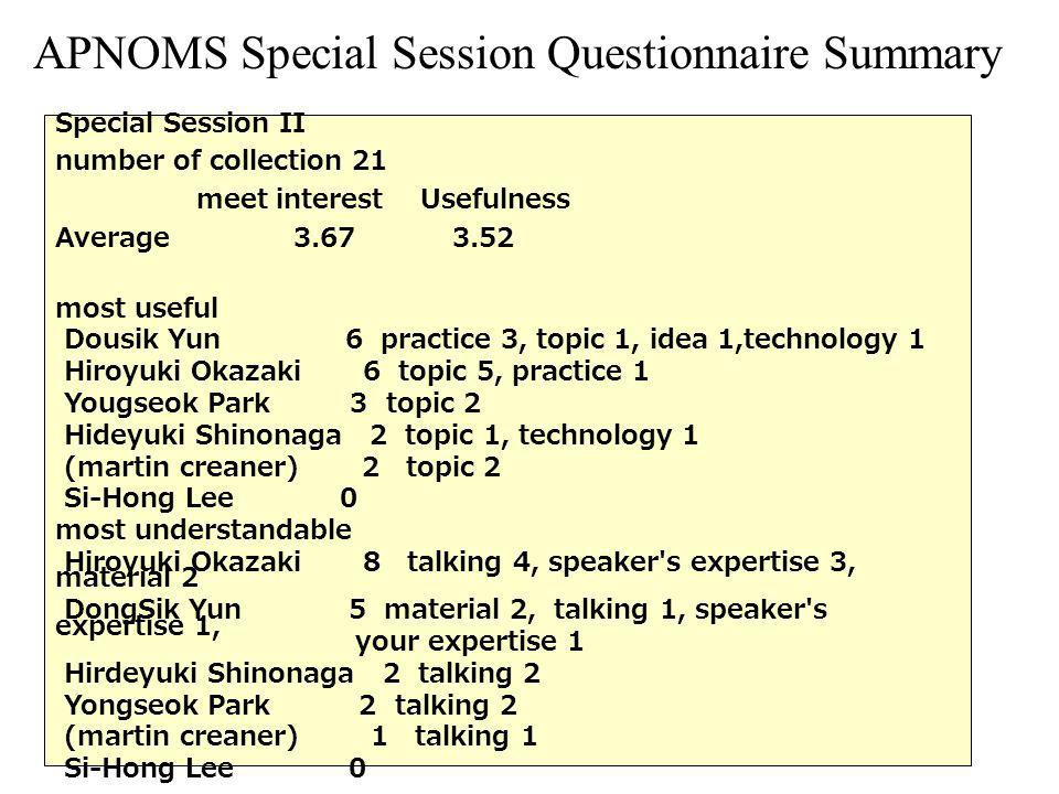 APNOMS Special Session Questionnaire Summary Special Session II number of collection 21 meet interest Usefulness Average most useful Dousik Yun 6 practice 3, topic 1, idea 1,technology 1 Hiroyuki Okazaki 6 topic 5, practice 1 Yougseok Park 3 topic 2 Hideyuki Shinonaga 2 topic 1, technology 1 (martin creaner) 2 topic 2 Si-Hong Lee 0 most understandable Hiroyuki Okazaki 8 talking 4, speaker s expertise 3, material 2 DongSik Yun 5 material 2, talking 1, speaker s expertise 1, your expertise 1 Hirdeyuki Shinonaga 2 talking 2 Yongseok Park 2 talking 2 (martin creaner) 1 talking 1 Si-Hong Lee 0