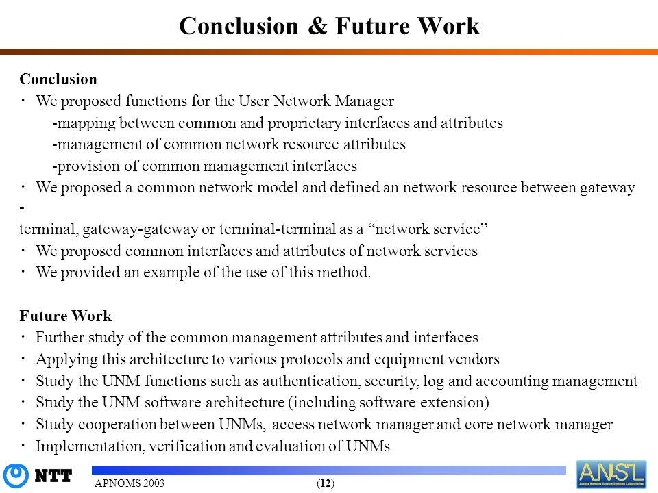 (12)APNOMS 2003 Conclusion & Future Work Conclusion We proposed functions for the User Network Manager -mapping between common and proprietary interfaces and attributes -management of common network resource attributes -provision of common management interfaces We proposed a common network model and defined an network resource between gateway - terminal, gateway-gateway or terminal-terminal as a network service We proposed common interfaces and attributes of network services We provided an example of the use of this method.