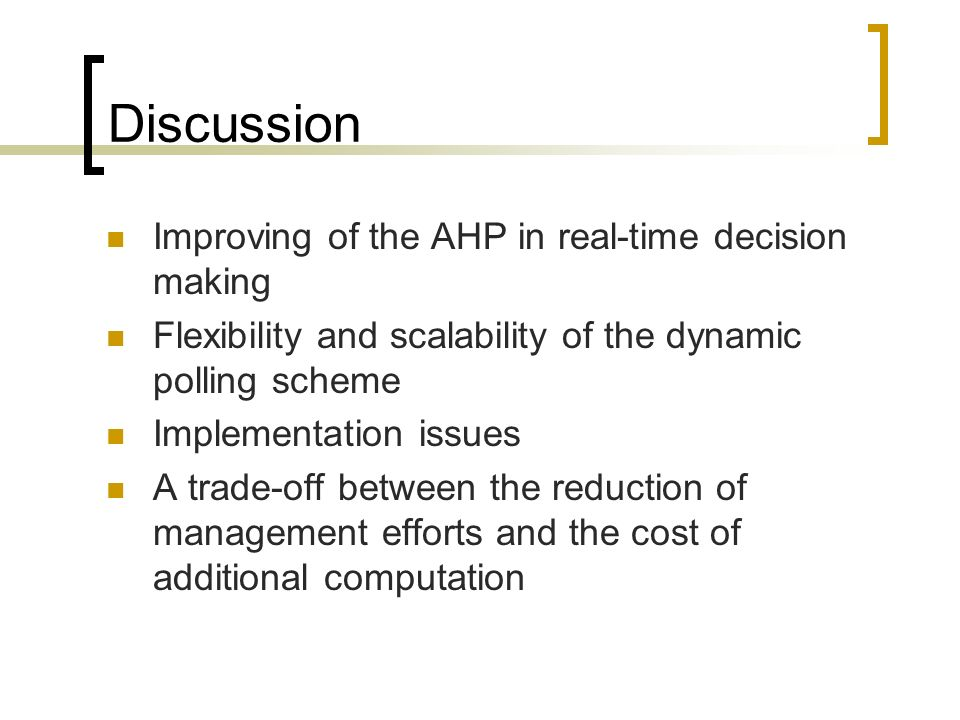 Discussion Improving of the AHP in real-time decision making Flexibility and scalability of the dynamic polling scheme Implementation issues A trade-off between the reduction of management efforts and the cost of additional computation