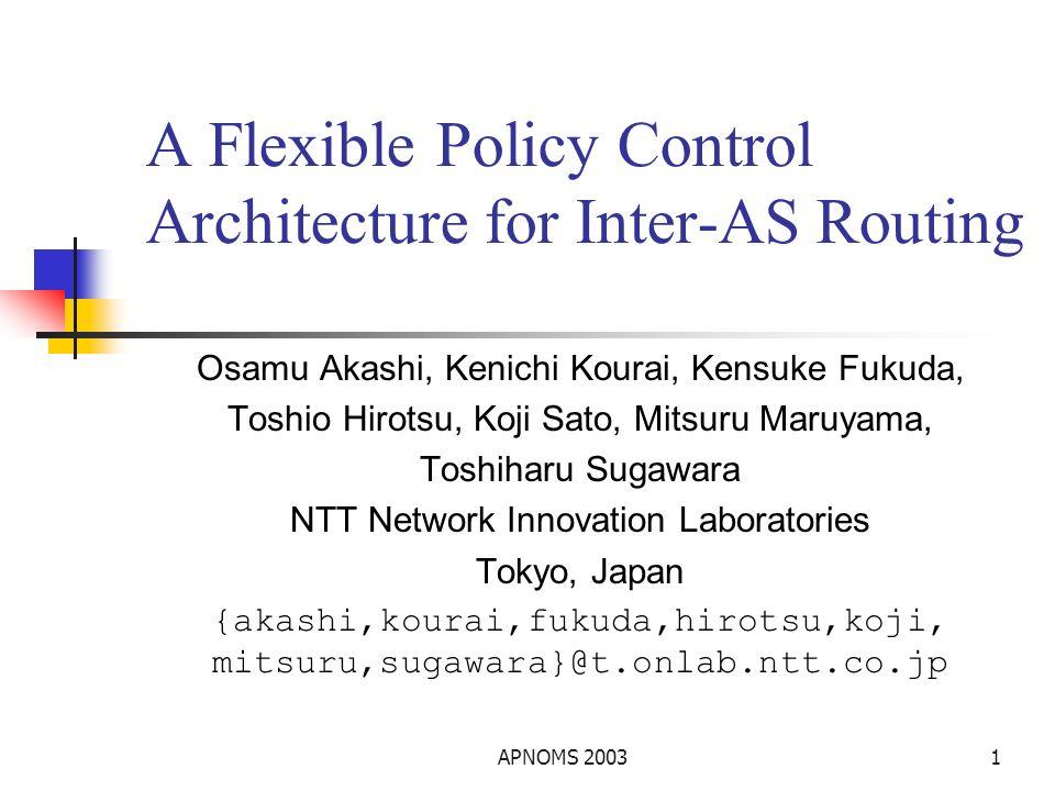 APNOMS 20031 A Flexible Policy Control Architecture for Inter-AS Routing Osamu Akashi, Kenichi Kourai, Kensuke Fukuda, Toshio Hirotsu, Koji Sato, Mitsuru Maruyama, Toshiharu Sugawara NTT Network Innovation Laboratories Tokyo, Japan {akashi,kourai,fukuda,hirotsu,koji, mitsuru,sugawara}@t.onlab.ntt.co.jp
