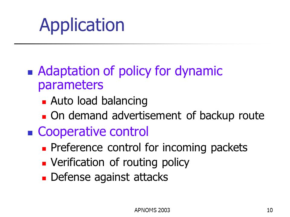 APNOMS 200310 Application Adaptation of policy for dynamic parameters Auto load balancing On demand advertisement of backup route Cooperative control Preference control for incoming packets Verification of routing policy Defense against attacks