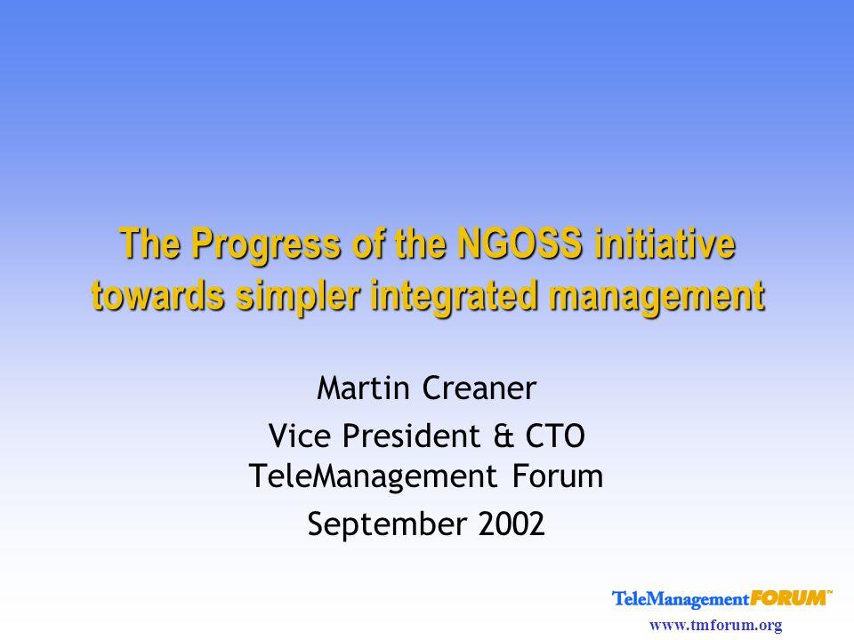 www.tmforum.org The Progress of the NGOSS initiative towards simpler integrated management Martin Creaner Vice President & CTO TeleManagement Forum Se