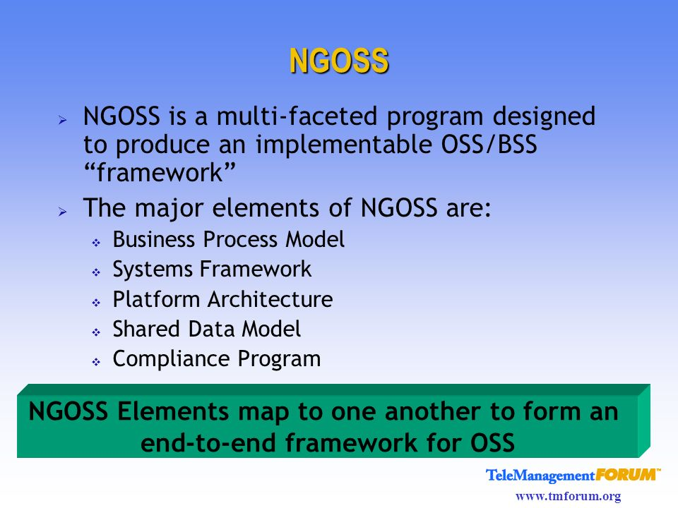 www.tmforum.org NGOSS NGOSS is a multi-faceted program designed to produce an implementable OSS/BSS framework The major elements of NGOSS are: Busines