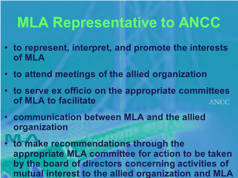 MLA Representative to ANCC to represent, interpret, and promote the interests of MLA to attend meetings of the allied organization to serve ex officio on the appropriate committees of MLA to facilitate communication between MLA and the allied organization to make recommendations through the appropriate MLA committee for action to be taken by the board of directors concerning activities of mutual interest to the allied organization and MLA MLA Representatives to Allied Organizations 2008 April 28 http://www.mlanet.org/about/leaders/allied.htmlhttp://www.mlanet.org/about/leaders/allied.html