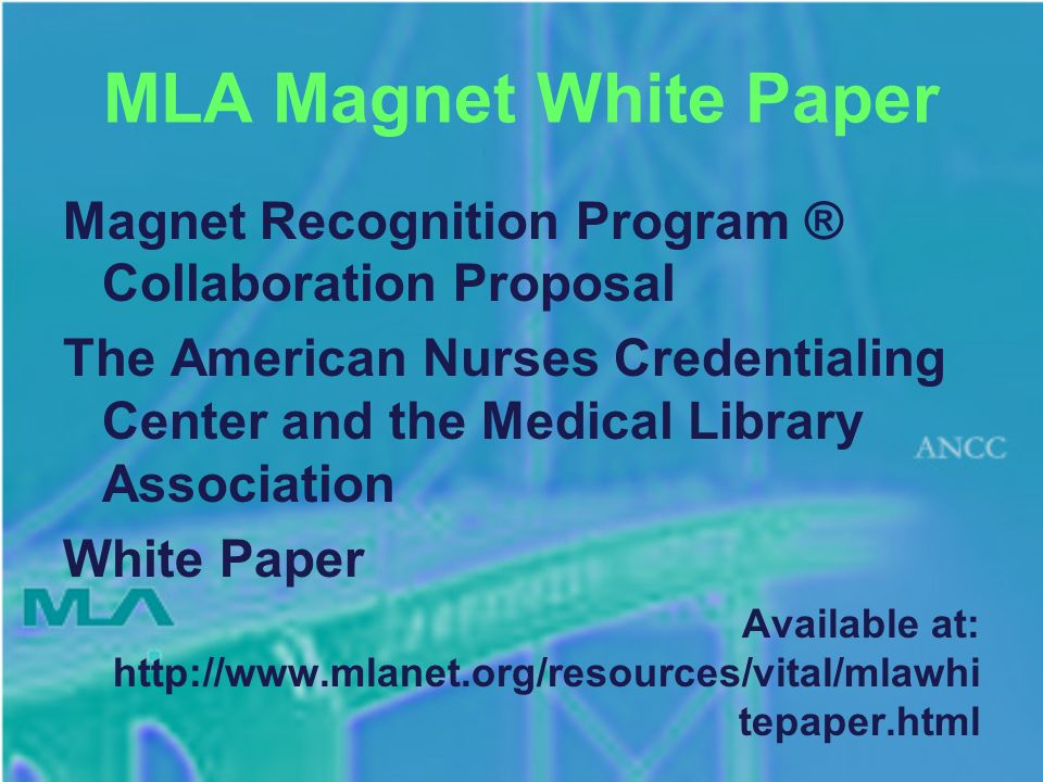MLA Magnet White Paper Magnet Recognition Program ® Collaboration Proposal The American Nurses Credentialing Center and the Medical Library Association White Paper Available at: http://www.mlanet.org/resources/vital/mlawhi tepaper.html