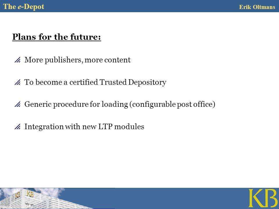 Plans for the future: More publishers, more content To become a certified Trusted Depository Generic procedure for loading (configurable post office) Integration with new LTP modules The e-Depot Erik Oltmans