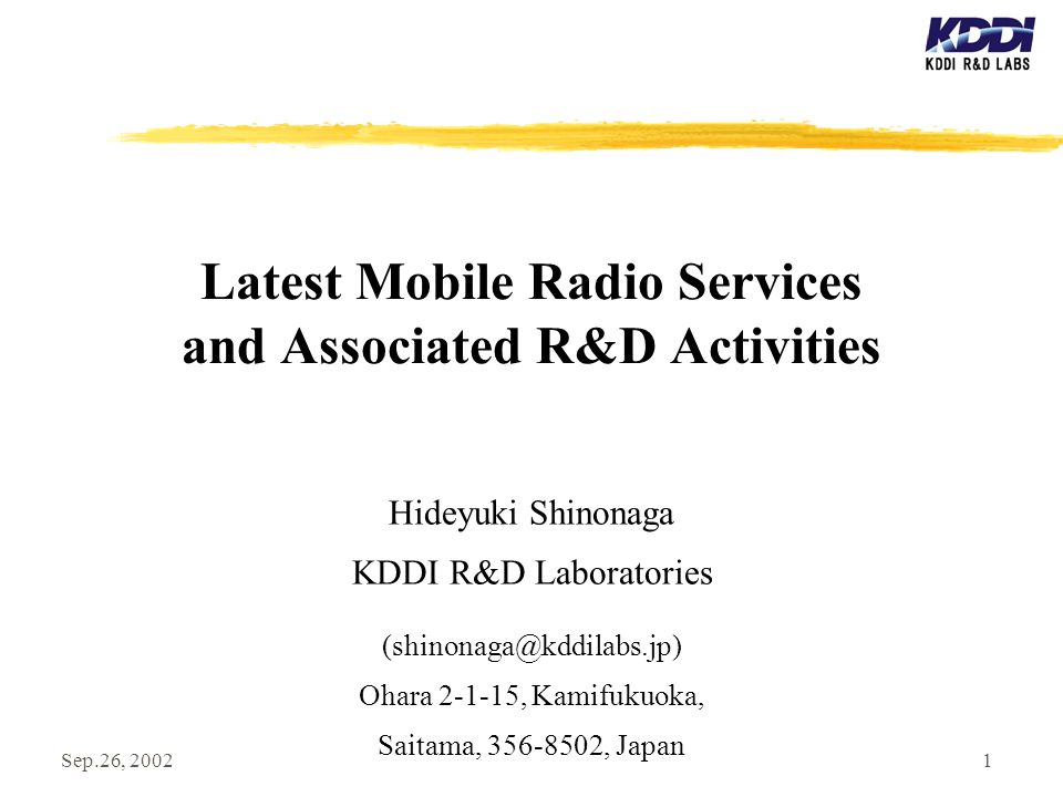 Sep.26, 20021 Latest Mobile Radio Services and Associated R&D Activities Hideyuki Shinonaga KDDI R&D Laboratories (shinonaga@kddilabs.jp) Ohara 2-1-15, Kamifukuoka, Saitama, 356-8502, Japan