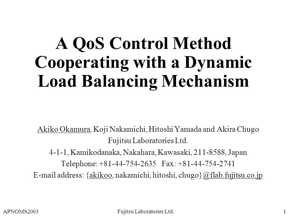 APNOMS2003Fujitsu Laboratories Ltd.1 A QoS Control Method Cooperating with a Dynamic Load Balancing Mechanism Akiko Okamura, Koji Nakamichi, Hitoshi Yamada and Akira Chugo Fujitsu Laboratories Ltd.