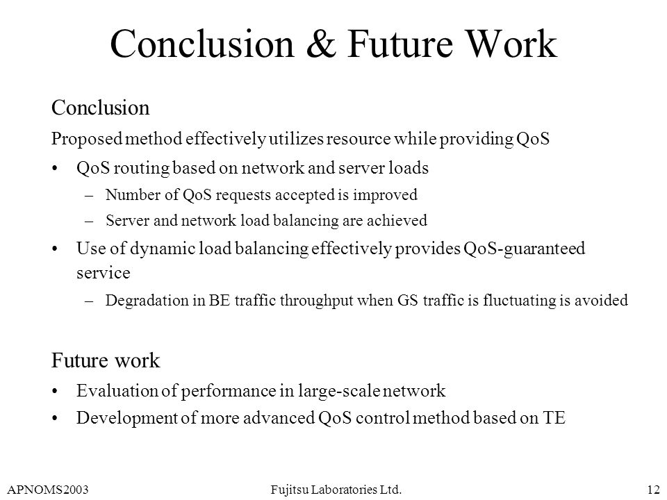 APNOMS2003Fujitsu Laboratories Ltd.12 Conclusion & Future Work Conclusion Proposed method effectively utilizes resource while providing QoS QoS routin