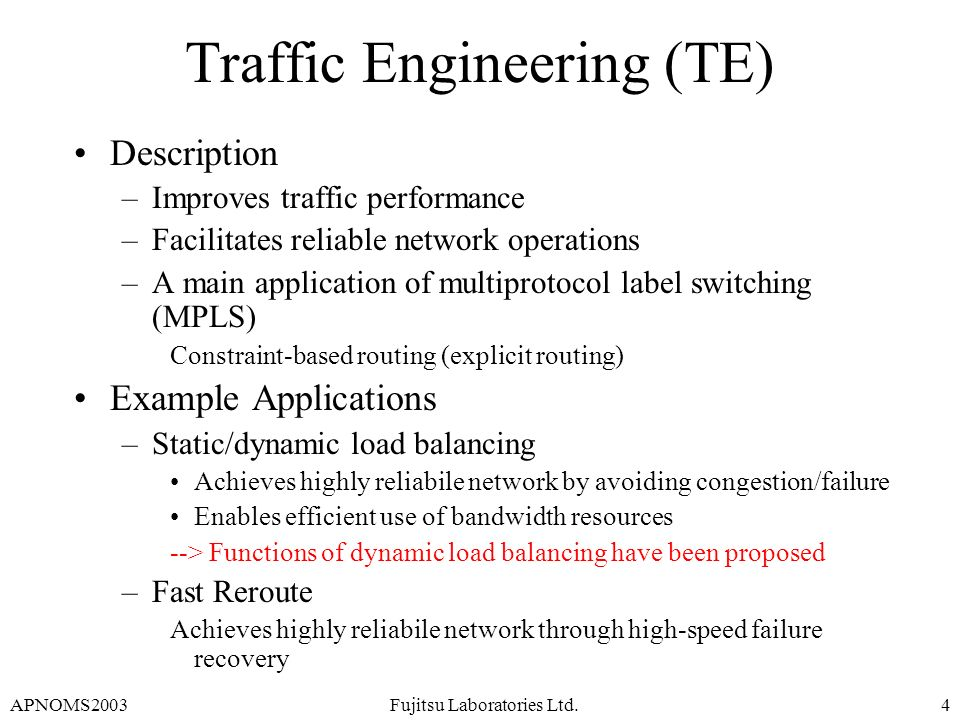 APNOMS2003Fujitsu Laboratories Ltd.4 Traffic Engineering (TE) Description –Improves traffic performance –Facilitates reliable network operations –A ma