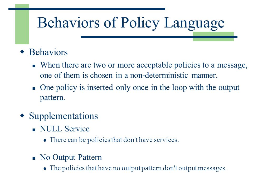 Behaviors of Policy Language Behaviors When there are two or more acceptable policies to a message, one of them is chosen in a non-deterministic manne