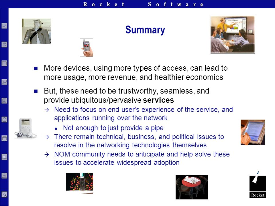Summary More devices, using more types of access, can lead to more usage, more revenue, and healthier economics But, these need to be trustworthy, seamless, and provide ubiquitous/pervasive services Need to focus on end users experience of the service, and applications running over the network Not enough to just provide a pipe There remain technical, business, and political issues to resolve in the networking technologies themselves NOM community needs to anticipate and help solve these issues to accelerate widespread adoption