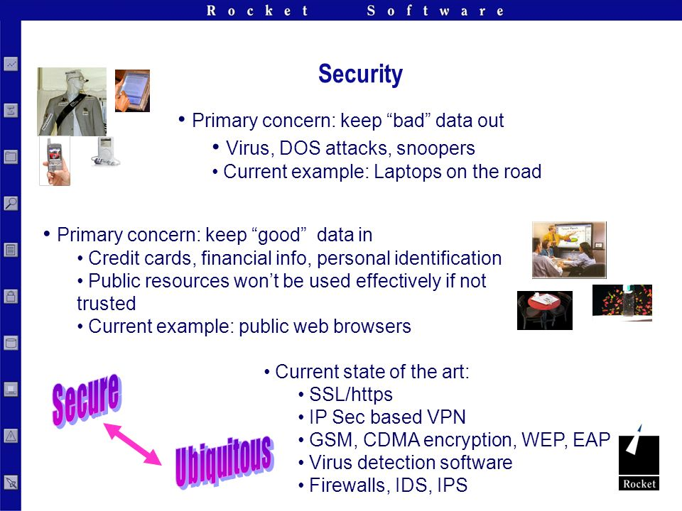 Security Primary concern: keep bad data out Virus, DOS attacks, snoopers Current example: Laptops on the road Primary concern: keep good data in Credit cards, financial info, personal identification Public resources wont be used effectively if not trusted Current example: public web browsers Current state of the art: SSL/https IP Sec based VPN GSM, CDMA encryption, WEP, EAP Virus detection software Firewalls, IDS, IPS