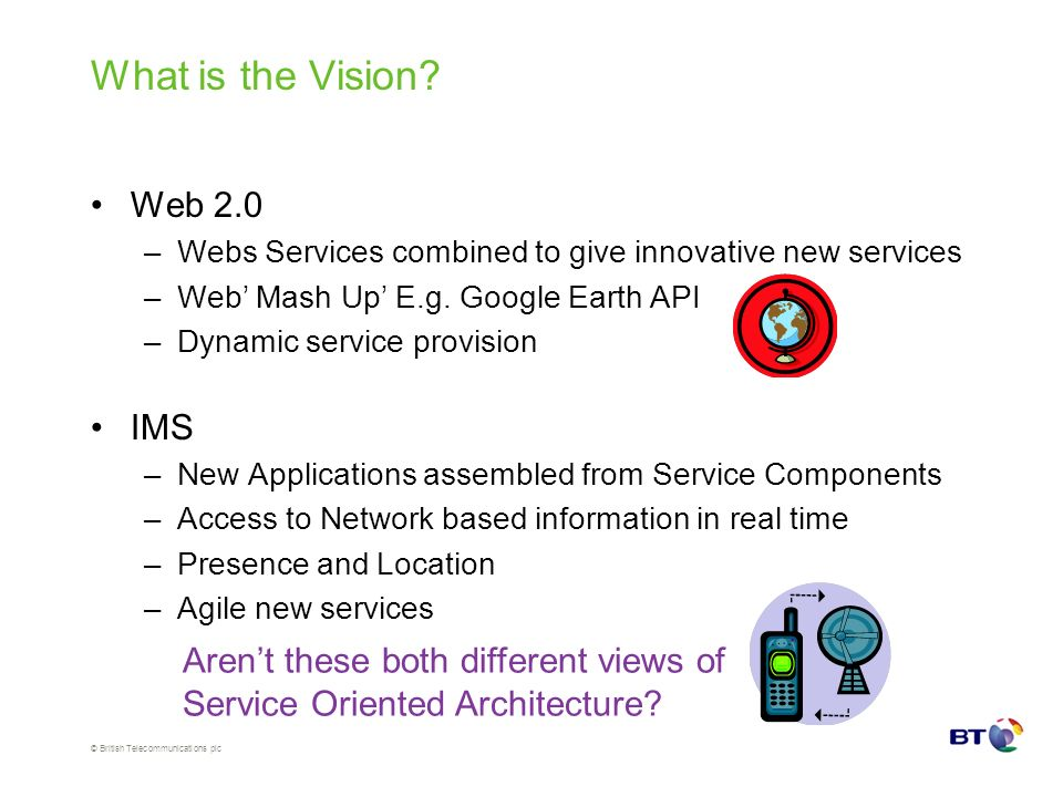 © British Telecommunications plc What is the Vision? Web 2.0 –Webs Services combined to give innovative new services –Web Mash Up E.g. Google Earth AP