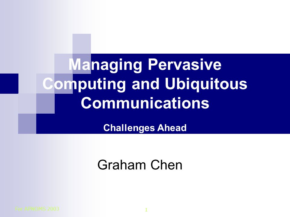 For APNOMS 2003 1 Managing Pervasive Computing and Ubiquitous Communications Challenges Ahead Graham Chen