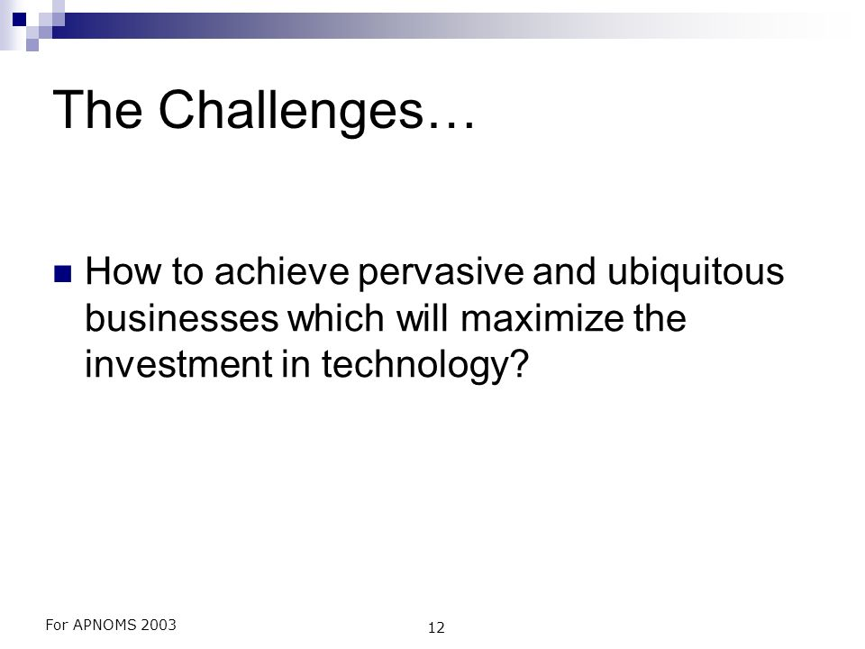 For APNOMS 2003 12 The Challenges… How to achieve pervasive and ubiquitous businesses which will maximize the investment in technology?