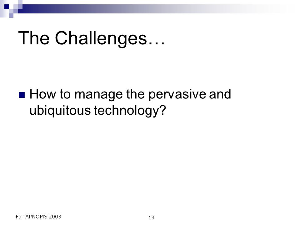 For APNOMS 2003 13 The Challenges… How to manage the pervasive and ubiquitous technology?