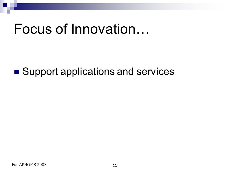For APNOMS 2003 15 Focus of Innovation… Support applications and services