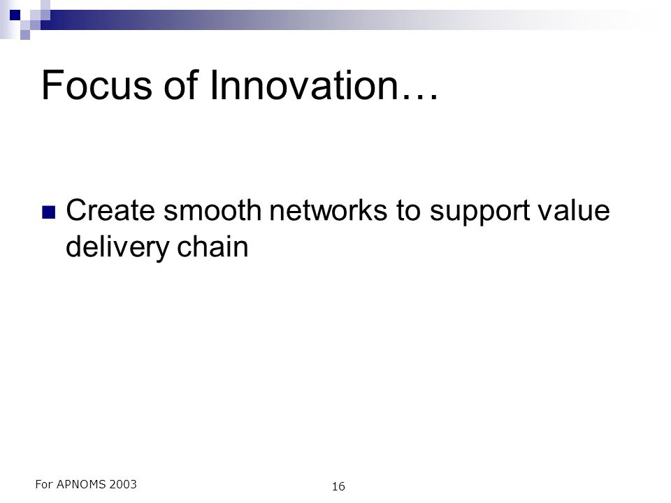For APNOMS 2003 16 Focus of Innovation… Create smooth networks to support value delivery chain